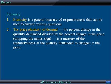 1 1 Summary 1.Elasticity is a general measure of responsiveness that can be used to answer various questions. 2.The price elasticity of demand — the percent.