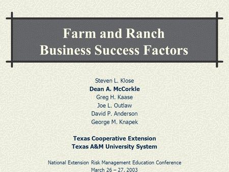 Farm and Ranch Business Success Factors Steven L. Klose Dean A. McCorkle Greg H. Kaase Joe L. Outlaw David P. Anderson George M. Knapek Texas Cooperative.