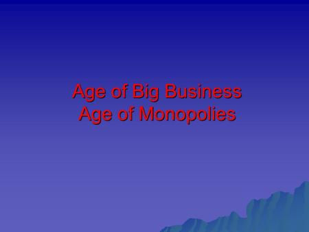 Age of Big Business Age of Monopolies. Background: Capitalism – economic system  Private ownership of the means of production  Free enterprise – to.