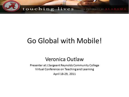Go Global with Mobile! Veronica Outlaw Presenter at J.Sargeant Reynolds Community College Virtual Conference on Teaching and Learning April 18-29, 2011.