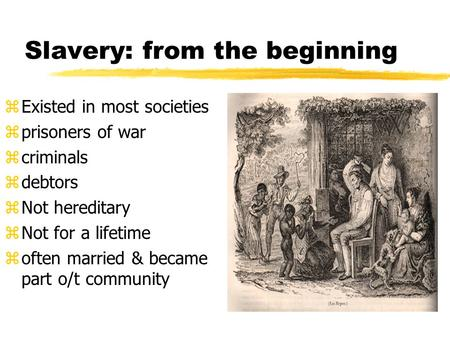 Slavery: from the beginning zExisted in most societies zprisoners of war zcriminals zdebtors zNot hereditary zNot for a lifetime zoften married & became.