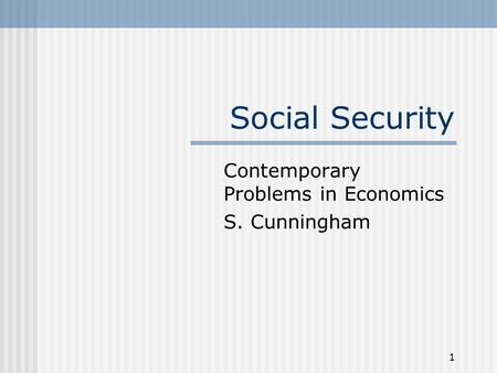 1 Social Security Contemporary Problems in Economics S. Cunningham.