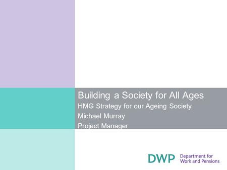 Building a Society for All Ages HMG Strategy for our Ageing Society Michael Murray Project Manager.