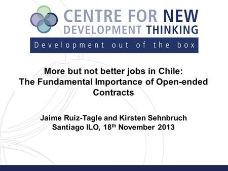 More but not better jobs in Chile: The Fundamental Importance of Open-ended Contracts Jaime Ruiz-Tagle and Kirsten Sehnbruch Santiago ILO, 18 th November.