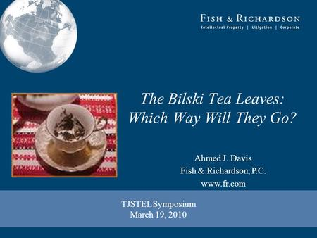 TJSTEL Symposium March 19, 2010 Ahmed J. Davis Fish & Richardson, P.C. www.fr.com The Bilski Tea Leaves: Which Way Will They Go?