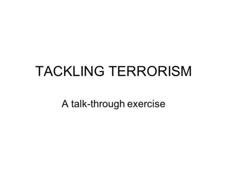 TACKLING TERRORISM A talk-through exercise. WHAT CAN BE DONE? Not to 'eliminate' terrorism or defeat it in a 'war'- it can be cut back/phased out here.