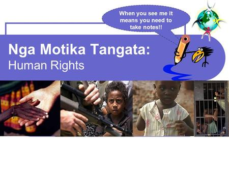 Nga Motika Tangata: Human Rights When you see me it means you need to take notes!!