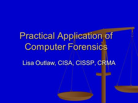 Practical Application of Computer Forensics Lisa Outlaw, CISA, CISSP, CRMA.