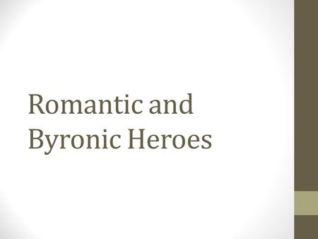 Romantic and Byronic Heroes. Romantic Hero An individual, not one of a crowd At odds with his society and perhaps an outcast His code is based on natural.