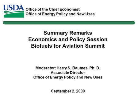 Office of the Chief Economist Office of Energy Policy and New Uses Summary Remarks Economics and Policy Session Biofuels for Aviation Summit Moderator: