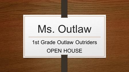 Ms. Outlaw 1st Grade Outlaw Outriders OPEN HOUSE.