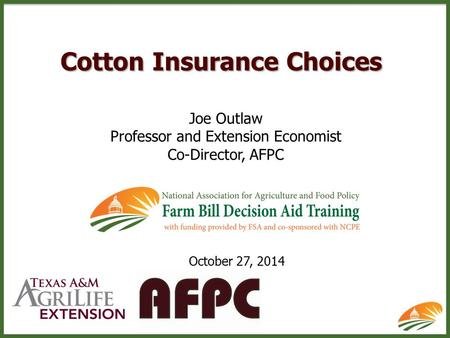 Cotton Insurance Choices Joe Outlaw Professor and Extension Economist Co-Director, AFPC October 27, 2014.