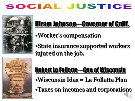 Hiram Johnson---Governor of Calif. Worker's compensation State insurance supported workers injured on the job. Robert La Follette---Gov. of Wisconsin.