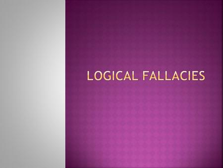 " Logical fallacies are errors in the structure of an argument.  ""Fallacy"" means falsehood.  These arguments can be used to distract people from the."