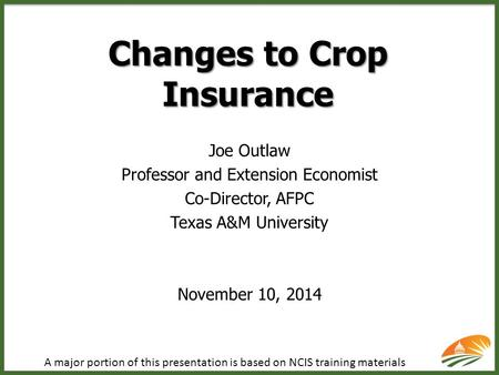 Changes to Crop Insurance Joe Outlaw Professor and Extension Economist Co-Director, AFPC Texas A&M University November 10, 2014 A major portion of this.