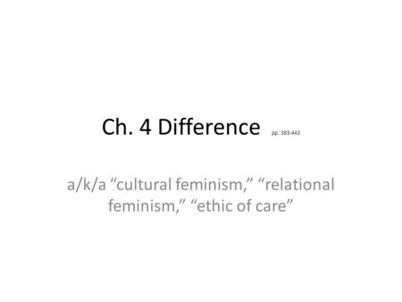 "Ch. 4 Difference pp. 383-443 a/k/a ""cultural feminism,"" ""relational feminism,"" ""ethic of care"""