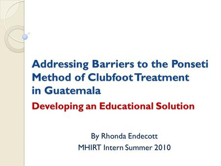 Addressing Barriers to the Ponseti Method of Clubfoot Treatment in Guatemala Developing an Educational Solution By Rhonda Endecott MHIRT Intern Summer.