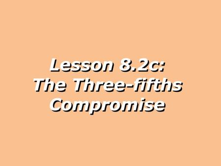 Lesson 8.2c: The Three-fifths Compromise. Today we will explain how the issue of slavery was addressed at the Constitutional Convention.