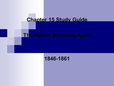Chapter 15 Study Guide The Nation Breaking Apart 1846-1861.