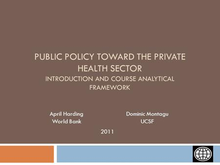 PUBLIC POLICY TOWARD THE PRIVATE HEALTH SECTOR INTRODUCTION AND COURSE ANALYTICAL FRAMEWORK April Harding World Bank Dominic Montagu UCSF 2011.