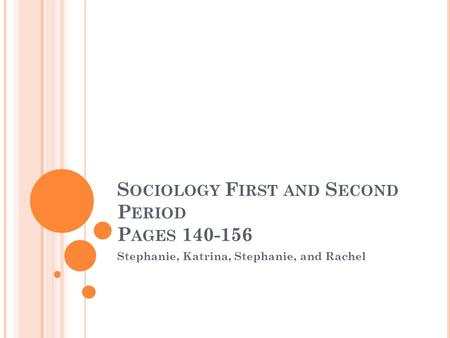 S OCIOLOGY F IRST AND S ECOND P ERIOD P AGES 140-156 Stephanie, Katrina, Stephanie, and Rachel.