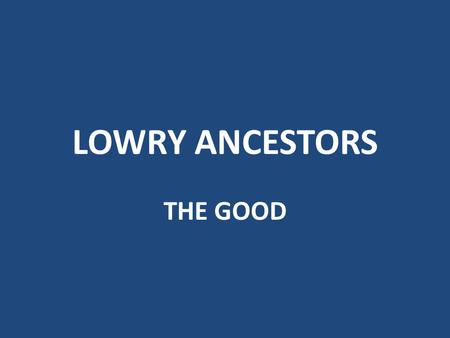 LOWRY ANCESTORS THE GOOD Alaric I of the Visigoths (died 410; 50 th GGF of Tom Lowry) Sacked the city of Rome in 410, the first step of the barbarian.