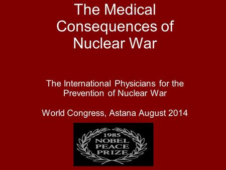 The Medical Consequences of Nuclear War The International Physicians for the Prevention of Nuclear War World Congress, Astana August 2014.