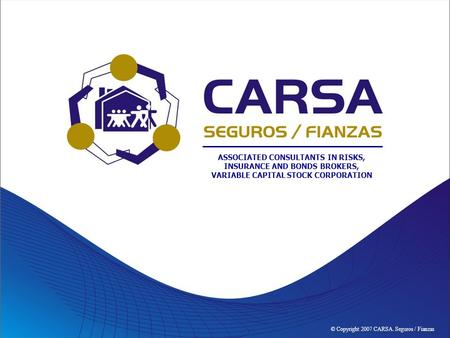 © Copyright 2007 CARSA. Seguros / Fianzas ASSOCIATED CONSULTANTS IN RISKS, INSURANCE AND BONDS BROKERS, VARIABLE CAPITAL STOCK CORPORATION.