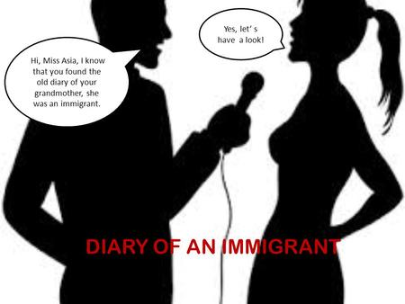 FHi, Miss Asia, I know that you found the old diary of your grandmother, she was an immigrant. Yes, let' s have a look! DIARY OF AN IMMIGRANT.
