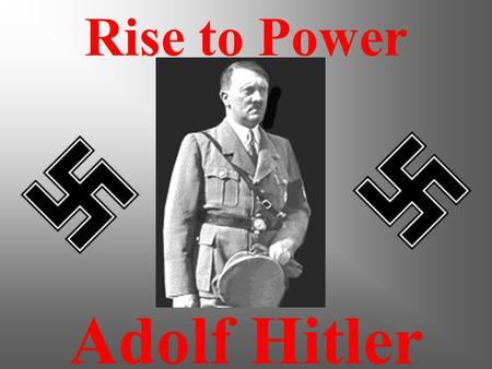 Adolf Hitler Rise to Power How did he happen? How did this happen? Ultimately responsible for the death of about 50 million people all over the world.