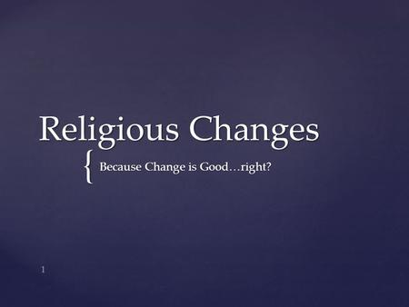 { Religious Changes Because Change is Good…right? 1.