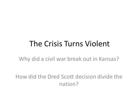 The Crisis Turns Violent Why did a civil war break out in Kansas? How did the Dred Scott decision divide the nation?