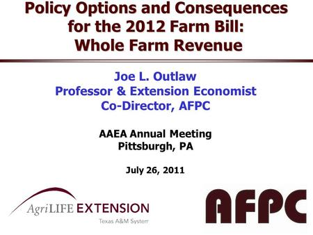 Policy Options and Consequences for the 2012 Farm Bill: Whole Farm Revenue Joe L. Outlaw Professor & Extension Economist Co-Director, AFPC AAEA Annual.