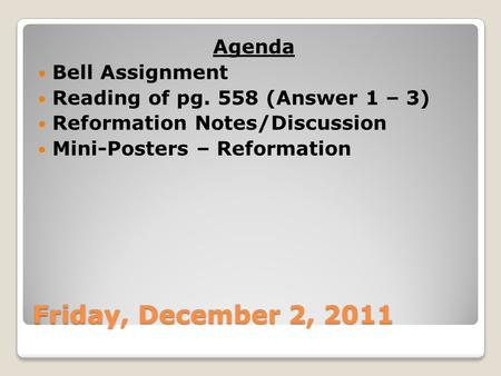 Friday, December 2, 2011 Agenda Bell Assignment Reading of pg. 558 (Answer 1 – 3) Reformation Notes/Discussion Mini-Posters – Reformation.
