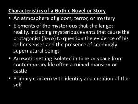 Characteristics of a Gothic Novel or Story  An atmosphere of gloom, terror, or mystery  Elements of the mysterious that challenges reality, including.