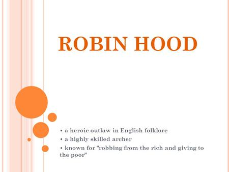 ROBIN HOOD a heroic outlaw in English folklore a highly skilled archer known for robbing from the rich and giving to the poor