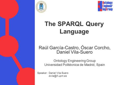 Speaker: Daniel Vila-Suero The SPARQL Query Language Raúl García-Castro, Óscar Corcho, Daniel Vila-Suero Ontology Engineering Group Universidad.