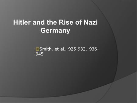 Hitler and the Rise of Nazi Germany  Smith, et al., 925-932, 936- 945.