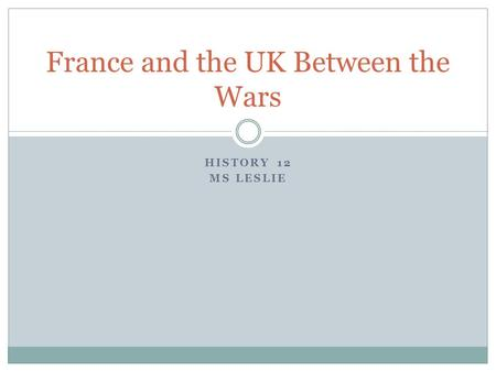 HISTORY 12 MS LESLIE France and the UK Between the Wars.