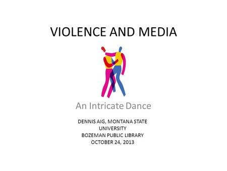 VIOLENCE AND MEDIA An Intricate Dance DENNIS AIG, MONTANA STATE UNIVERSITY BOZEMAN PUBLIC LIBRARY OCTOBER 24, 2013.