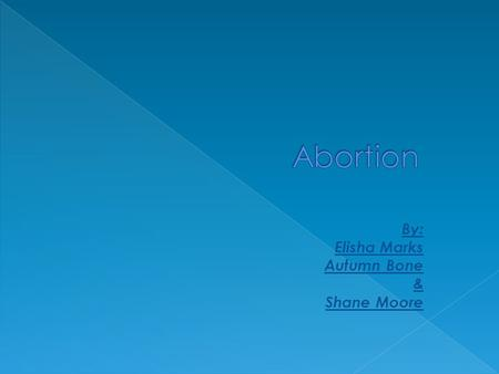 By: Elisha Marks Autumn Bone & Shane Moore.  Abortion-the termination of a pregnancy after, accompanied by, resulting in, or closely followed by the.