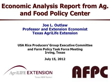 Economic Analysis Report from Ag. and Food Policy Center Joe L. Outlaw Professor and Extension Economist Texas AgriLife Extension USA Rice Producers' Group.