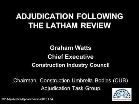 10 th Adjudication Update Seminar 08.11.04 ADJUDICATION FOLLOWING THE LATHAM REVIEW Graham Watts Chief Executive Construction Industry Council Chairman,