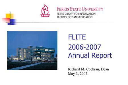 FLITE 2006-2007 Annual Report Richard M. Cochran, Dean May 3, 2007.