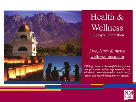 Health & Wellness Employee Orientation Live, learn & thrive wellness.nmsu.edu NMSU promotes wellness of the body, mind, and spirit and tangibly supports.