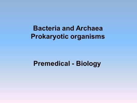 Bacteria and Archaea Prokaryotic organisms Premedical - Biology.