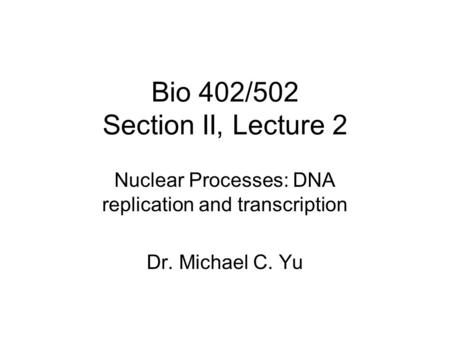 Bio 402/502 Section II, Lecture 2 Nuclear Processes: DNA replication and transcription Dr. Michael C. Yu.