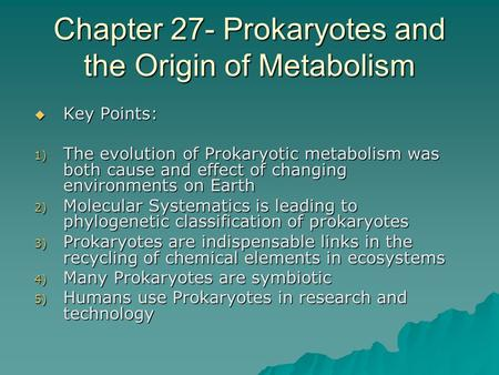 Chapter 27- Prokaryotes and the Origin of Metabolism  Key Points: 1) The evolution of Prokaryotic metabolism was both cause and effect of changing environments.