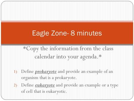 *Copy the information from the class calendar into your agenda.* 1) Define prokaryote and provide an example of an organism that is a prokaryote. 2) Define.