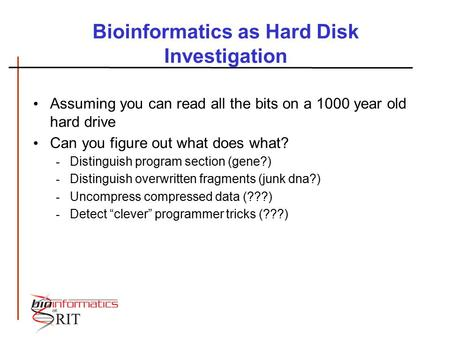 Bioinformatics as Hard Disk Investigation Assuming you can read all the bits on a 1000 year old hard drive Can you figure out what does what? - Distinguish.